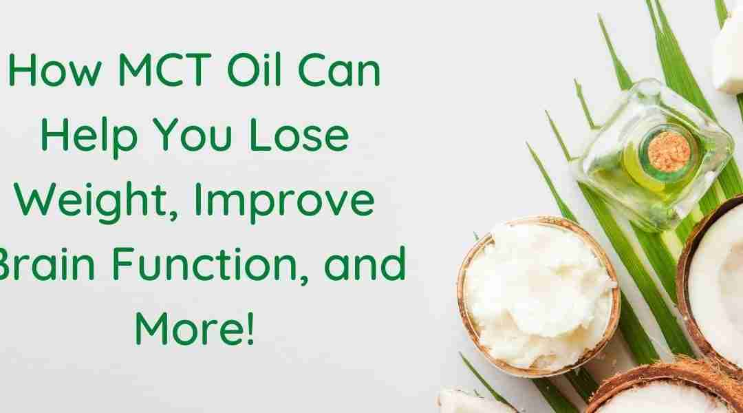 How MCT Oil Can Help You Lose Weight, Improve Brain Function, and More!